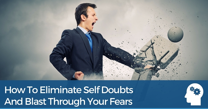 How To Eliminate Self Doubts And Blast Through Your Fears