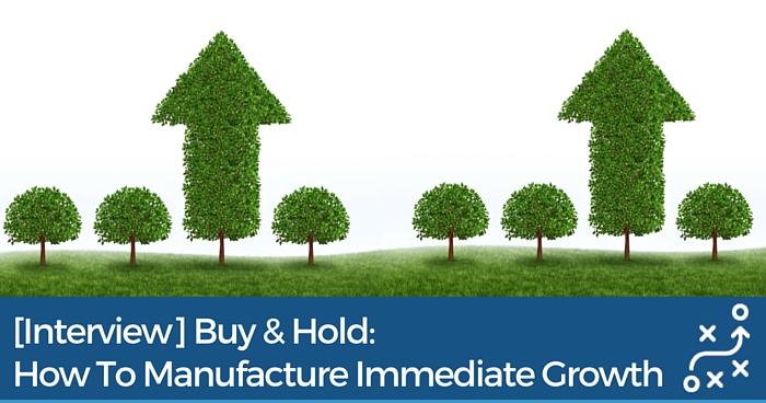[Interview] Buy & Hold: How To Manufacture Immediate Growth