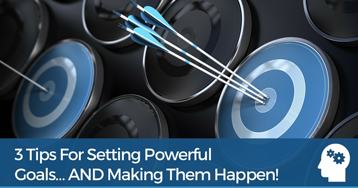 3 Tips For Setting Powerful Goals… And Making Them Happen!