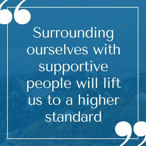 Surrounding ourselves with supportive people will lift us to a higher standard