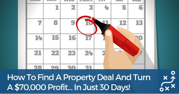 How To Find A Property Deal And Secure $70,000 Profit… In Just 30 Days!