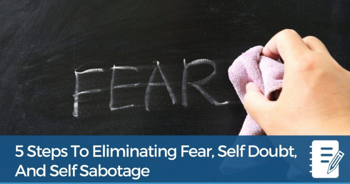 5 Steps To Eliminating Fear, Self Doubt, And Self Sabotage