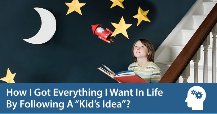 "How I Got Everything I Want In Life By Following A ""Kid's Idea""?"